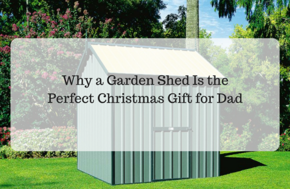 Why a Garden Shed Is the Perfect Christmas Gift for Dad
