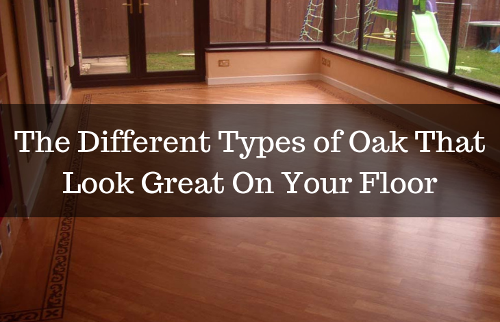 The Different Types of Oak That Look Great On Your Floor